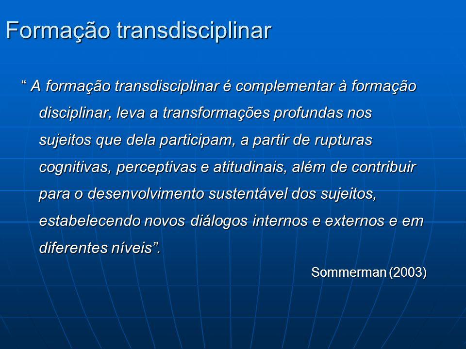 Formação transdisciplinar A formação transdisciplinar é complementar à formação disciplinar, leva a transformações profundas nos sujeitos que dela par