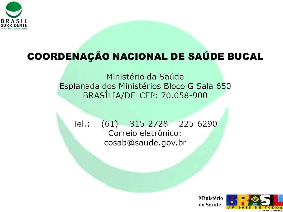 Ministério da Saúde COORDENAÇÃO NACIONAL DE SAÚDE BUCAL Ministério da Saúde Esplanada dos Ministérios Bloco G Sala 650 BRASÍLIA/DF CEP: 70.058-900 Tel