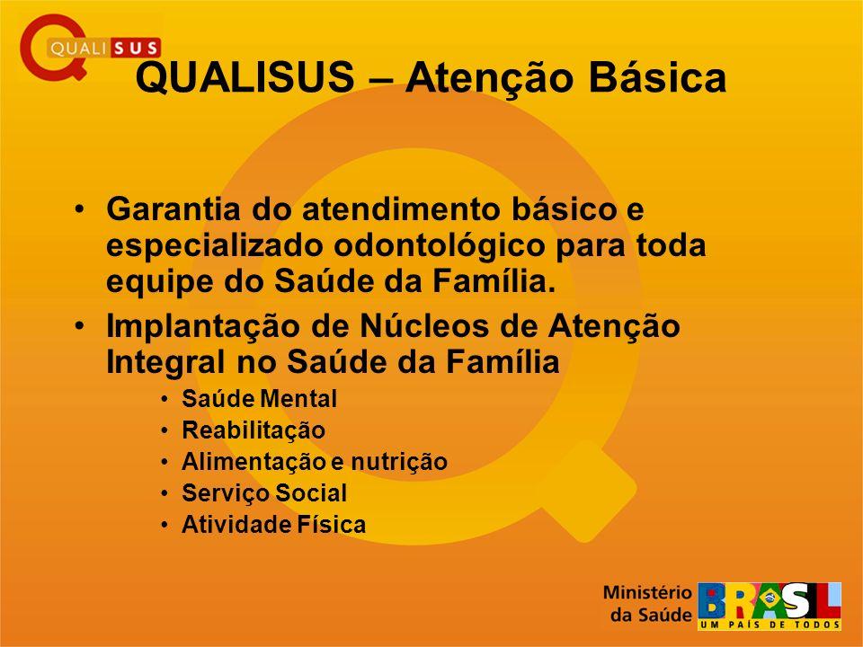 QUALISUS – Atenção Básica Garantia do atendimento básico e especializado odontológico para toda equipe do Saúde da Família. Implantação de Núcleos de