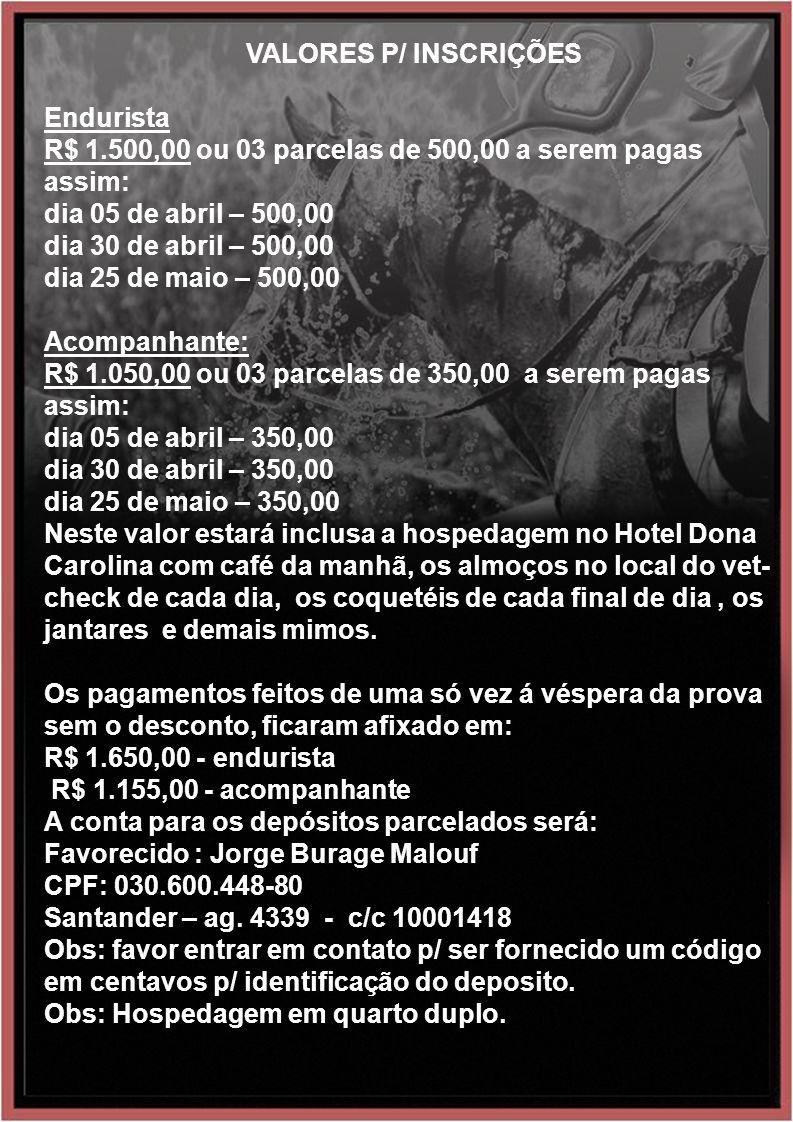 VALORES P/ INSCRIÇÕES Endurista R$ 1.500,00 ou 03 parcelas de 500,00 a serem pagas assim: dia 05 de abril – 500,00 dia 30 de abril – 500,00 dia 25 de maio – 500,00 Acompanhante: R$ 1.050,00 ou 03 parcelas de 350,00 a serem pagas assim: dia 05 de abril – 350,00 dia 30 de abril – 350,00 dia 25 de maio – 350,00 Neste valor estará inclusa a hospedagem no Hotel Dona Carolina com café da manhã, os almoços no local do vet- check de cada dia, os coquetéis de cada final de dia, os jantares e demais mimos.