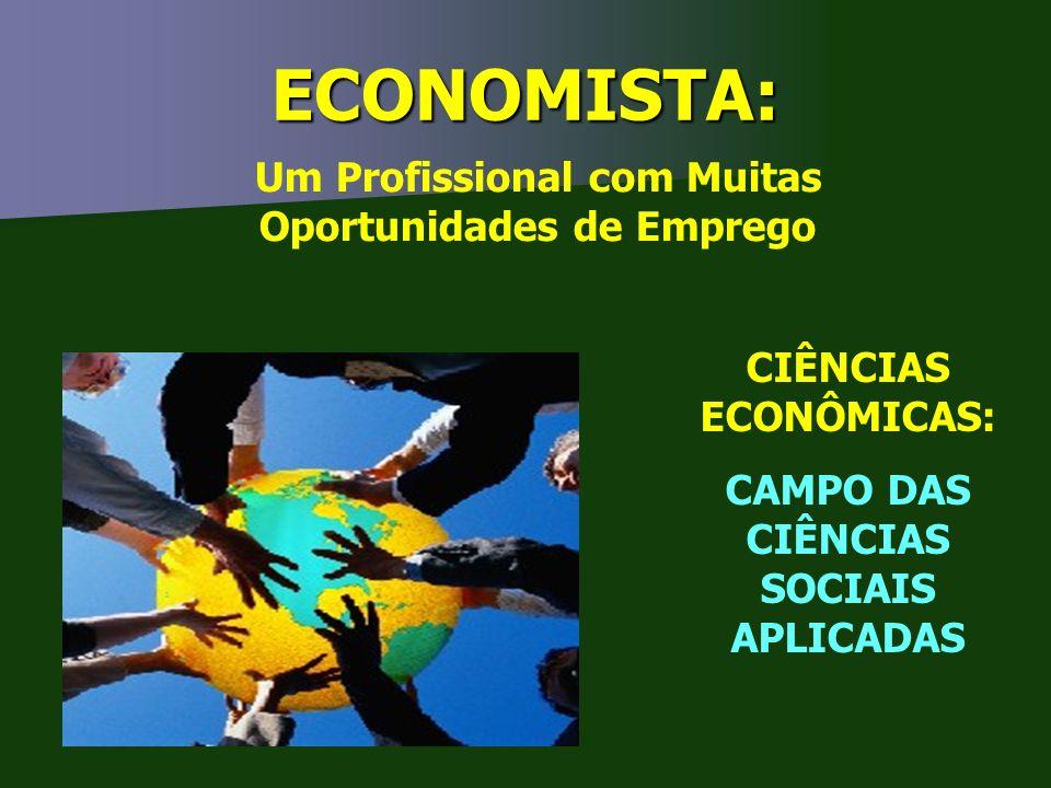 ECONOMISTA: CIÊNCIAS ECONÔMICAS: CAMPO DAS CIÊNCIAS SOCIAIS APLICADAS Um Profissional com Muitas Oportunidades de Emprego