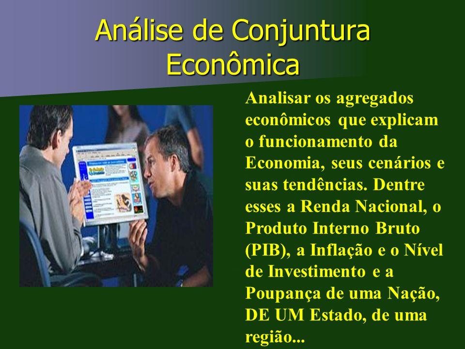 Análise de Conjuntura Econômica Abordar os agregados econômicos que explicam o funcionamento da Economia, seus cenários e suas tendências. Dentre esse