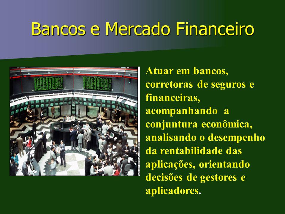 Bancos e Mercado Financeiro Atuar em bancos, corretoras de seguros e financeiras, acompanhando a conjuntura econômica, analisando o desempenho da rent