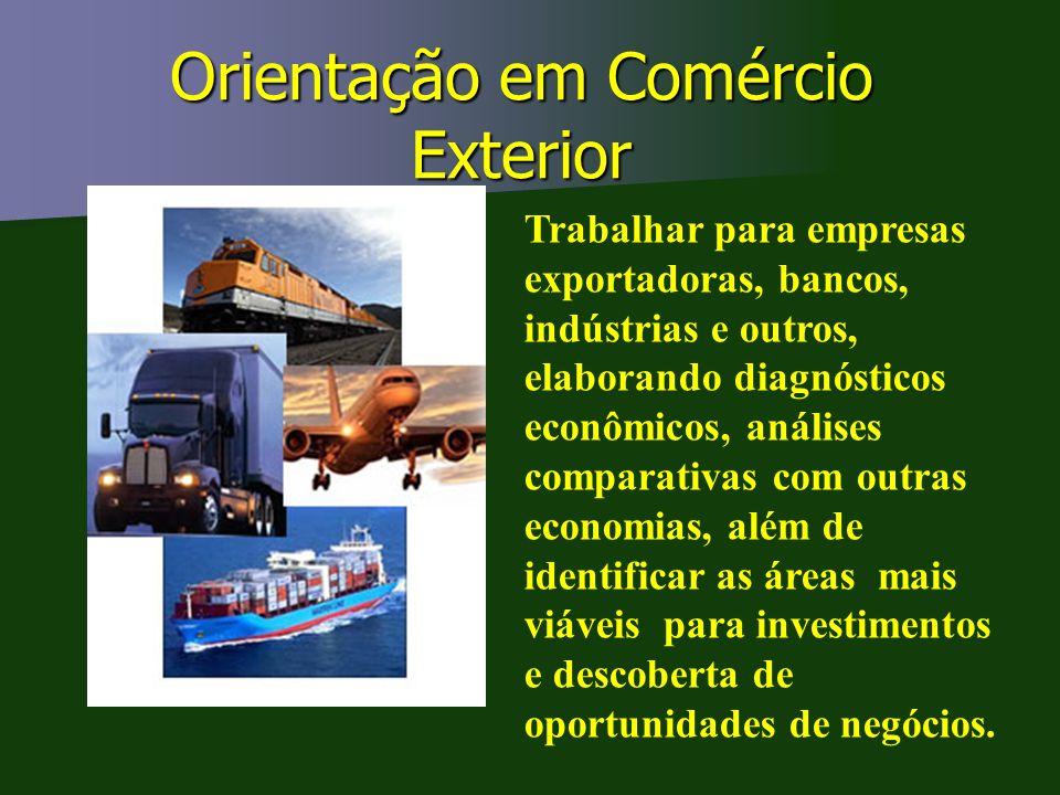 Orientação em Comércio Exterior Trabalhar para empresas exportadoras, bancos, indústrias e outros, elaborando diagnósticos econômicos, análises compar