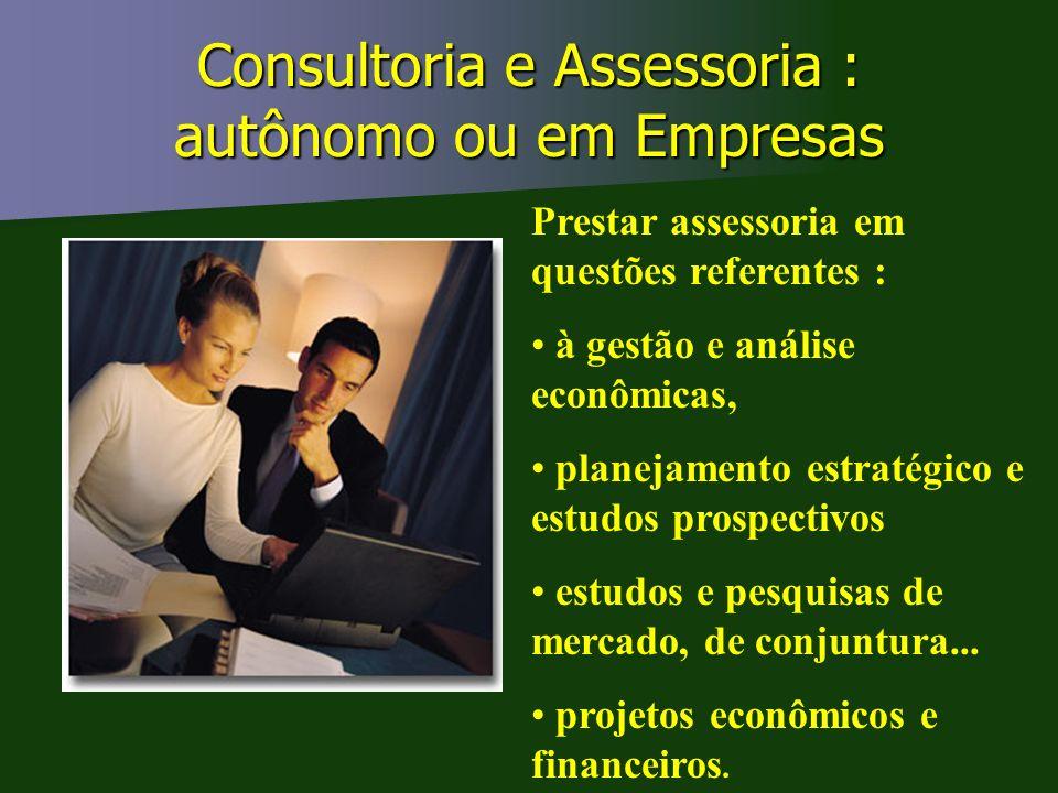Consultoria e Assessoria : autônomo ou em Empresas Prestar assessoria em questões referentes : à gestão e análise econômicas, planejamento estratégico