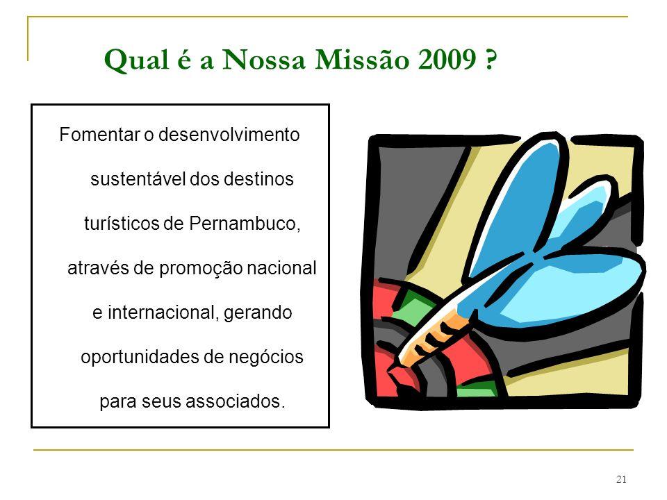 21 Qual é a Nossa Missão 2009 ? Fomentar o desenvolvimento sustentável dos destinos turísticos de Pernambuco, através de promoção nacional e internaci