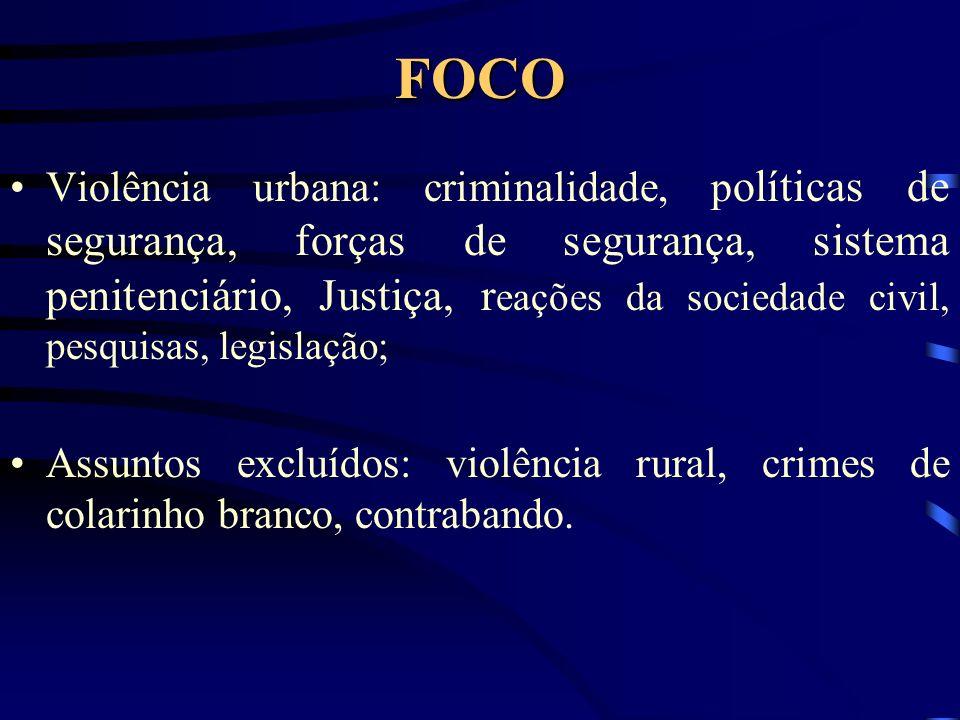 FOCO Violência urbana: criminalidade, p olíticas de segurança, forças de segurança, sistema penitenciário, Justiça, r eações da sociedade civil, pesquisas, legislação; Assuntos excluídos: violência rural, crimes de colarinho branco, contrabando.