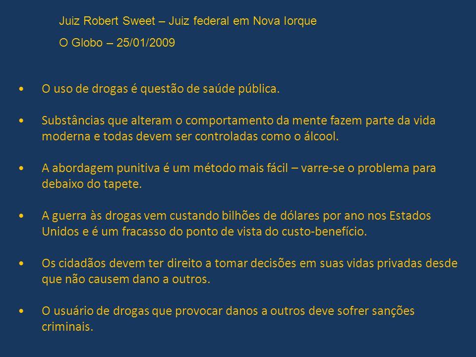 Juiz Robert Sweet – Juiz federal em Nova Iorque O Globo – 25/01/2009 O uso de drogas é questão de saúde pública.