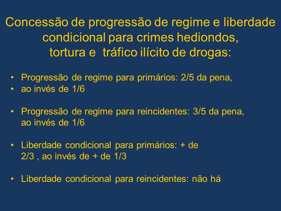Concessão de progressão de regime e liberdade condicional para crimes hediondos, tortura e tráfico ilícito de drogas: Progressão de regime para primários: 2/5 da pena, ao invés de 1/6 Progressão de regime para reincidentes: 3/5 da pena, ao invés de 1/6 Liberdade condicional para primários: + de 2/3, ao invés de + de 1/3 Liberdade condicional para reincidentes: não há