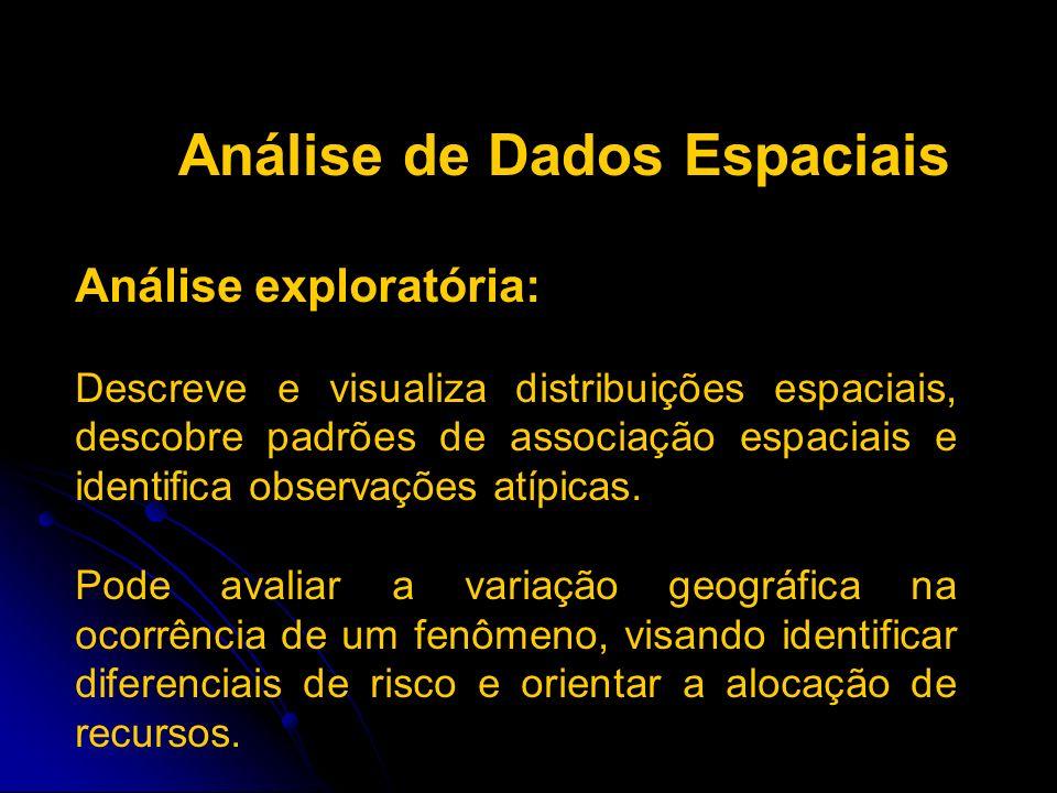 Análise de Dados Espaciais Análise exploratória: Descreve e visualiza distribuições espaciais, descobre padrões de associação espaciais e identifica o