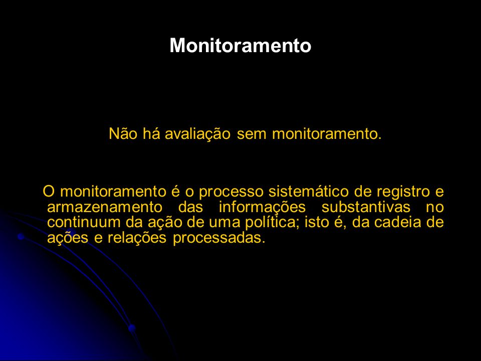 Monitoramento Não há avaliação sem monitoramento. O monitoramento é o processo sistemático de registro e armazenamento das informações substantivas no