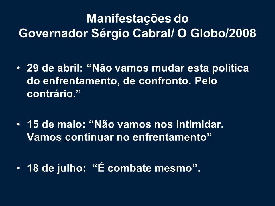 Manifestações do Governador Sérgio Cabral/ O Globo/2008 29 de abril: Não vamos mudar esta política do enfrentamento, de confronto. Pelo contrário. 15