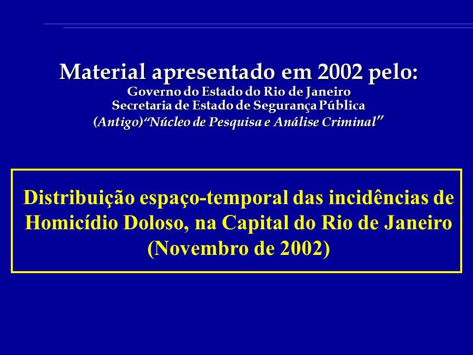 Distribuição espaço-temporal das incidências de Homicídio Doloso, na Capital do Rio de Janeiro (Novembro de 2002) Material apresentado em 2002 pelo: Governo do Estado do Rio de Janeiro Secretaria de Estado de Segurança Pública (Antigo)Núcleo de Pesquisa e Análise Criminal (Antigo)Núcleo de Pesquisa e Análise Criminal