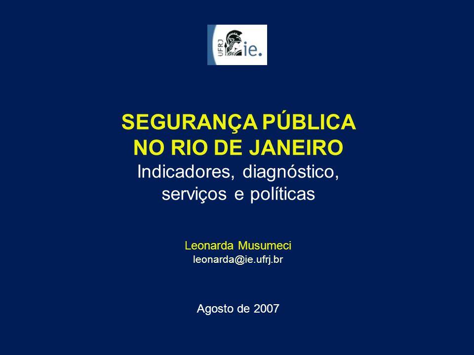 SEGURANÇA PÚBLICA NO RIO DE JANEIRO Indicadores, diagnóstico, serviços e políticas Leonarda Musumeci leonarda@ie.ufrj.br Agosto de 2007