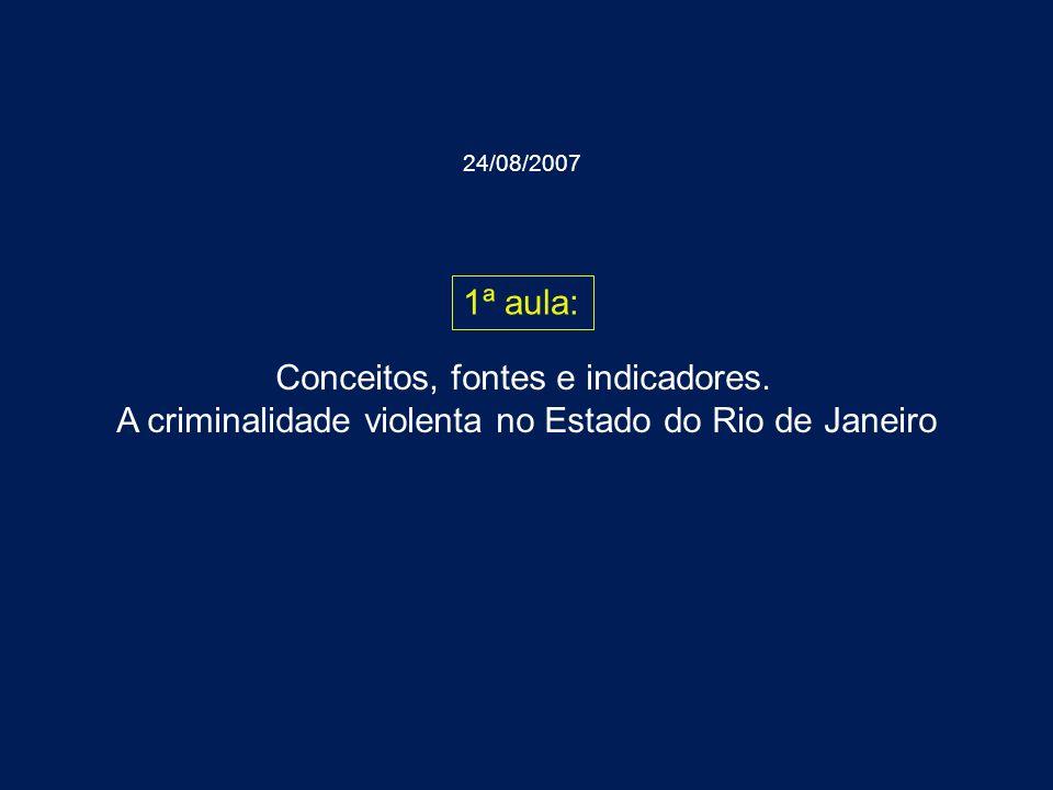 Conceitos, fontes e indicadores. A criminalidade violenta no Estado do Rio de Janeiro 1ª aula: 24/08/2007