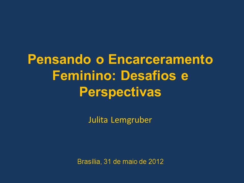 Pensando o Encarceramento Feminino: Desafios e Perspectivas Julita Lemgruber Brasília, 31 de maio de 2012