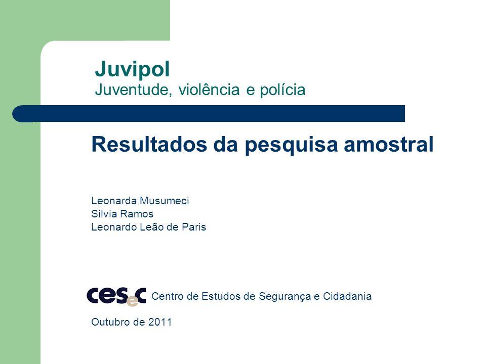 Juvipol Juventude, violência e polícia Resultados da pesquisa amostral Leonarda Musumeci Silvia Ramos Leonardo Leão de Paris Centro de Estudos de Segu