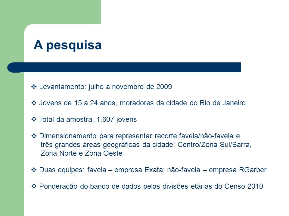 Jovens de 15 a 24 anos, moradores da cidade do Rio de Janeiro A pesquisa Levantamento: julho a novembro de 2009 Total da amostra: 1.607 jovens Dimensionamento para representar recorte favela/não-favela e três grandes áreas geográficas da cidade: Centro/Zona Sul/Barra, Zona Norte e Zona Oeste Duas equipes: favela – empresa Exata; não-favela – empresa RGarber Ponderação do banco de dados pelas divisões etárias do Censo 2010