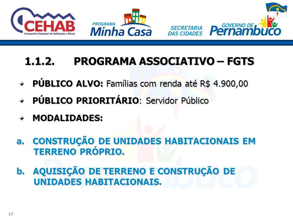 17 1.1.2.PROGRAMA ASSOCIATIVO – FGTS PÚBLICO ALVO: Famílias com renda até R$ 4.900,00 PÚBLICO PRIORITÁRIO: Servidor Público MODALIDADES: a. CONSTRUÇÃO