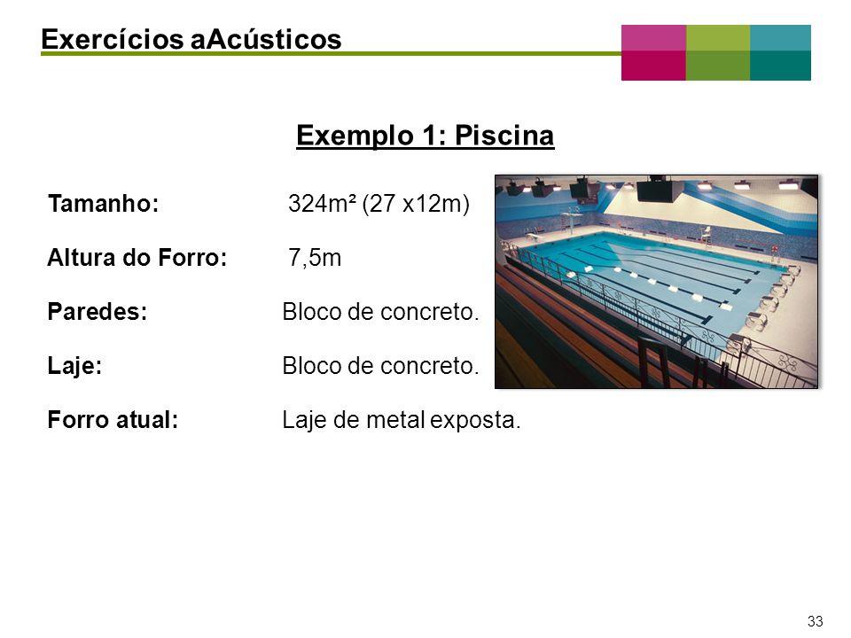 – 33 – 33 Exemplo 1: Piscina Exercícios aAcústicos Tamanho: 324m² (27 x12m) Altura do Forro: 7,5m Paredes:Bloco de concreto. Laje:Bloco de concreto. F
