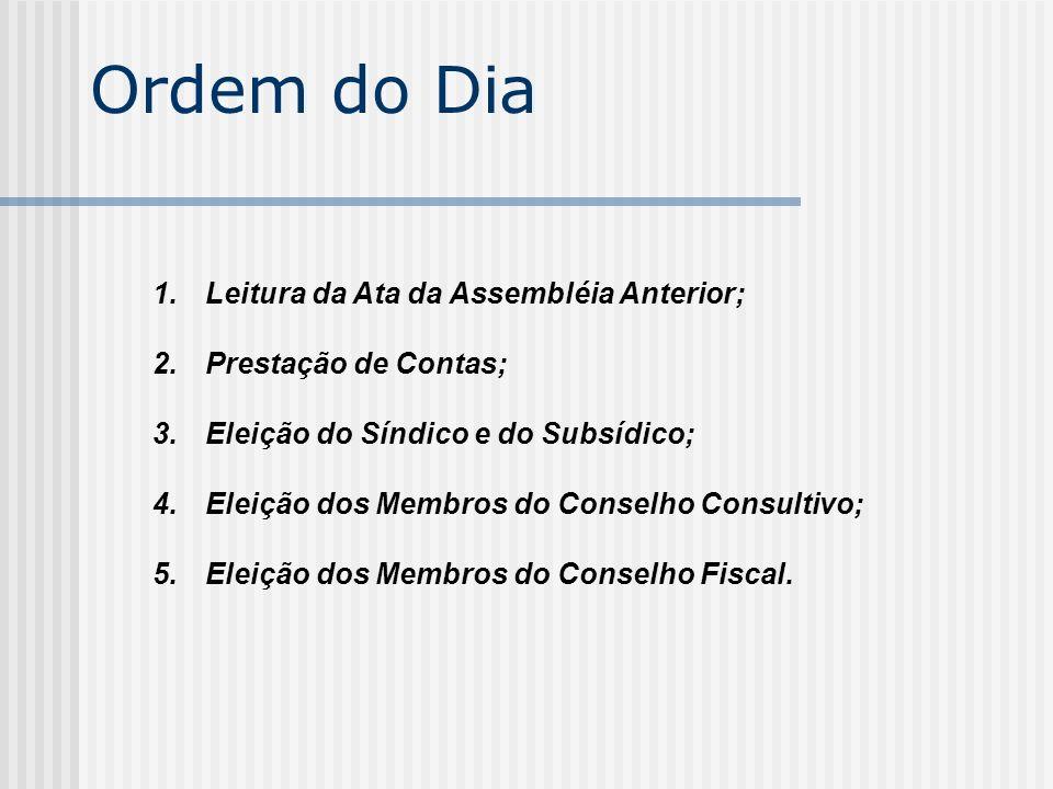 Ordem do Dia 1.Leitura da Ata da Assembléia Anterior; 2.Prestação de Contas; 3.Eleição do Síndico e do Subsídico; 4.Eleição dos Membros do Conselho Co