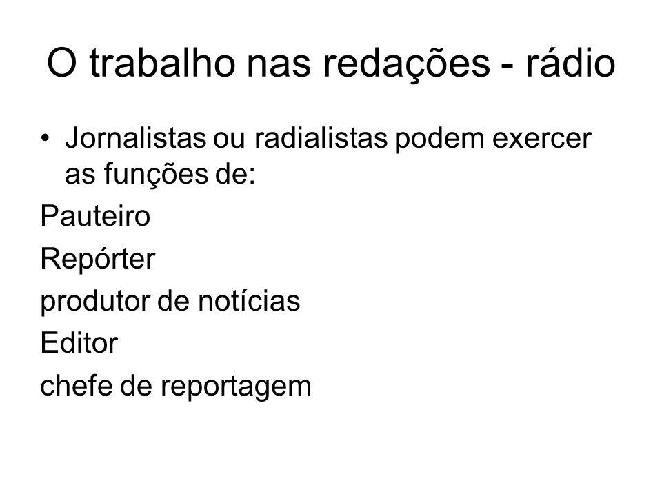O trabalho nas redações - rádio Jornalistas ou radialistas podem exercer as funções de: Pauteiro Repórter produtor de notícias Editor chefe de reporta