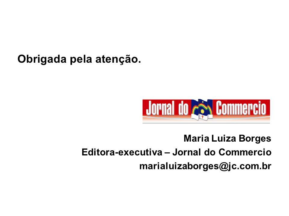 Obrigada pela atenção. Maria Luiza Borges Editora-executiva – Jornal do Commercio marialuizaborges@jc.com.br