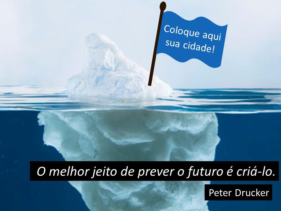 Coloque aqui sua cidade! O melhor jeito de prever o futuro é criá-lo. Peter Drucker