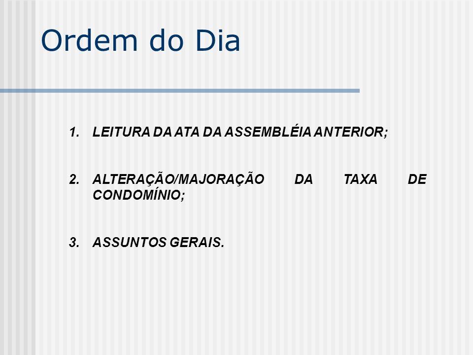 Ordem do Dia 1.LEITURA DA ATA DA ASSEMBLÉIA ANTERIOR; 2.ALTERAÇÃO/MAJORAÇÃO DA TAXA DE CONDOMÍNIO; 3.ASSUNTOS GERAIS.