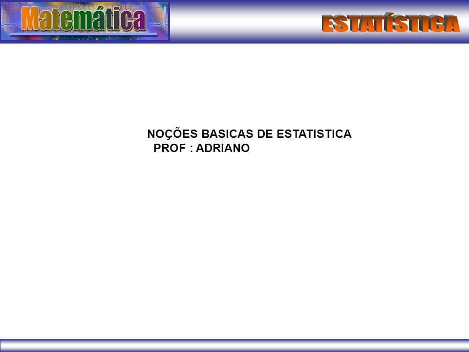 NOÇÕES BASICAS DE ESTATISTICA PROF : ADRIANO