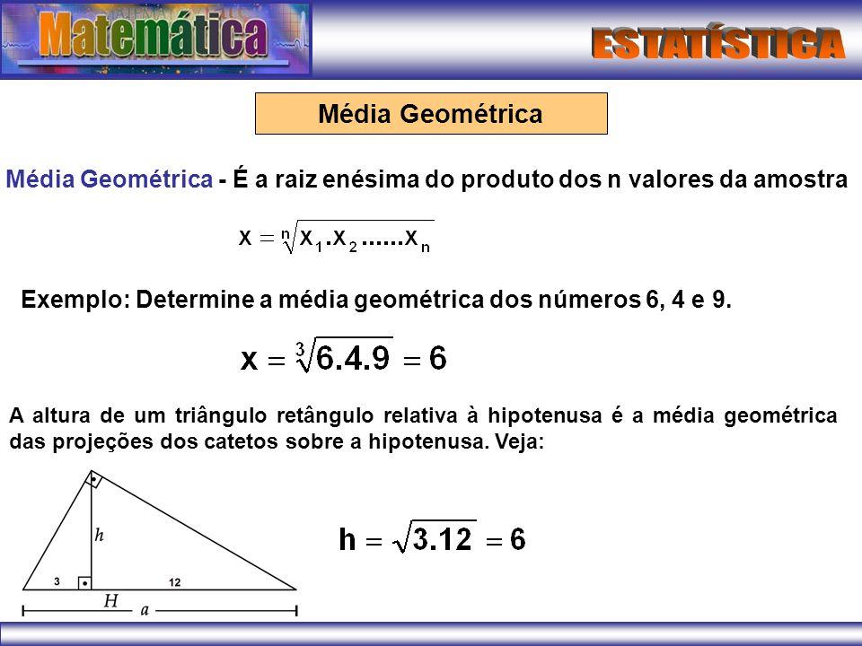 Média Geométrica Média Geométrica - É a raiz enésima do produto dos n valores da amostra Exemplo: Determine a média geométrica dos números 6, 4 e 9. A