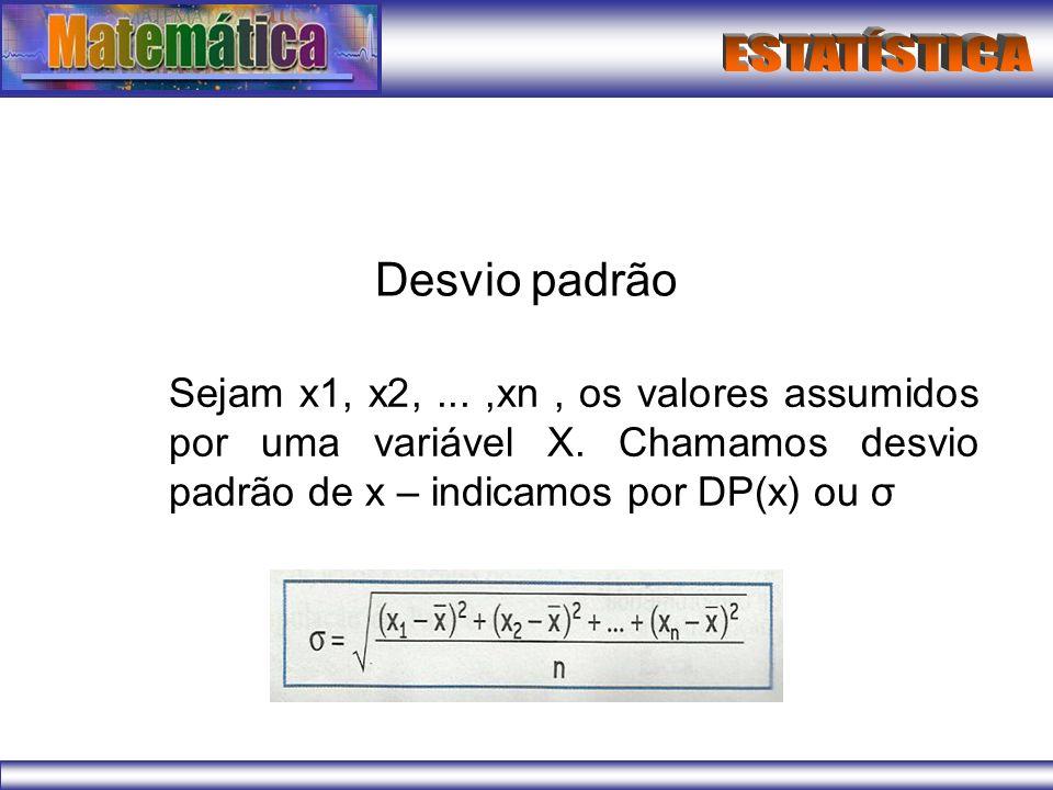 Desvio padrão Sejam x1, x2,...,xn, os valores assumidos por uma variável X. Chamamos desvio padrão de x – indicamos por DP(x) ou σ