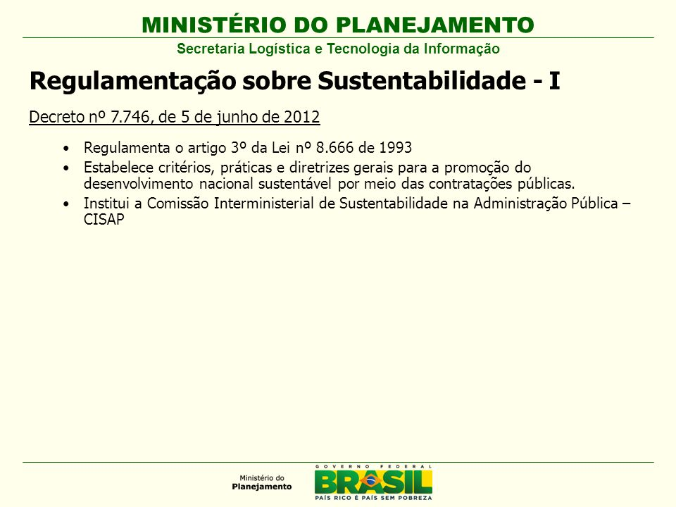 MINISTÉRIO DO PLANEJAMENTO Regulamentação sobre Sustentabilidade - I Decreto nº 7.746, de 5 de junho de 2012 Regulamenta o artigo 3º da Lei nº 8.666 d
