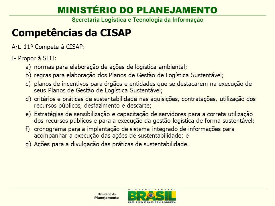 MINISTÉRIO DO PLANEJAMENTO Competências da CISAP Art. 11º Compete à CISAP: I- Propor à SLTI: a)normas para elaboração de ações de logística ambiental;