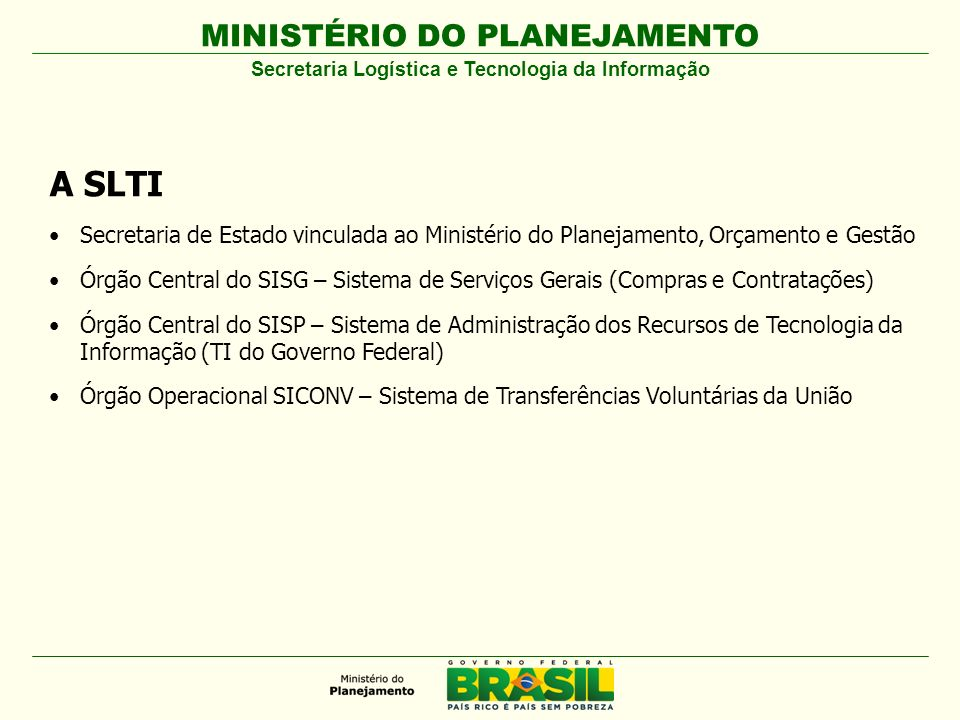 MINISTÉRIO DO PLANEJAMENTO A SLTI Secretaria de Estado vinculada ao Ministério do Planejamento, Orçamento e Gestão Órgão Central do SISG – Sistema de