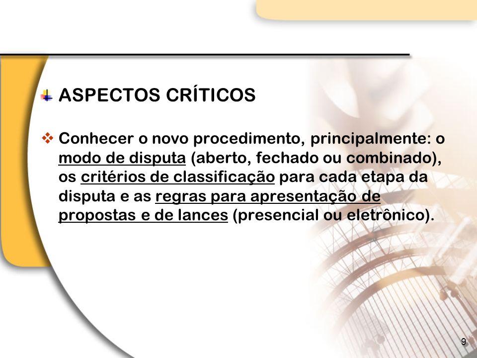 ASPECTOS CRÍTICOS Conhecer o novo procedimento, principalmente: o modo de disputa (aberto, fechado ou combinado), os critérios de classificação para cada etapa da disputa e as regras para apresentação de propostas e de lances (presencial ou eletrônico).