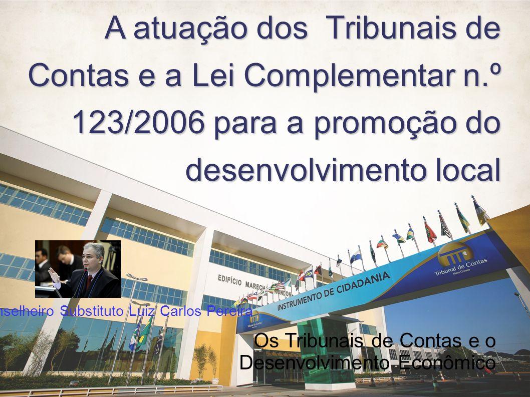 A atuação dos Tribunais de Contas e a Lei Complementar n.º 123/2006 para a promoção do desenvolvimento local Os Tribunais de Contas e o Desenvolvimento Econômico Conselheiro Substituto Luiz Carlos Pereira