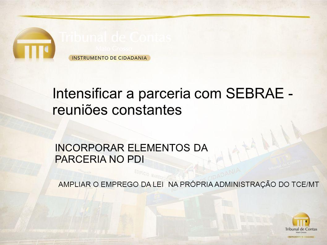 Intensificar a parceria com SEBRAE - reuniões constantes INCORPORAR ELEMENTOS DA PARCERIA NO PDI AMPLIAR O EMPREGO DA LEI NA PRÓPRIA ADMINISTRAÇÃO DO TCE/MT