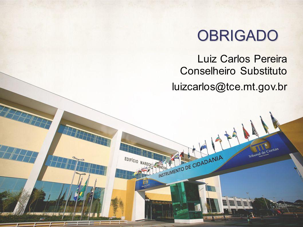 Luiz Carlos Pereira Conselheiro Substituto luizcarlos@tce.mt.gov.br OBRIGADO