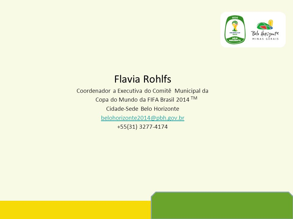 Flavia Rohlfs Coordenador a Executiva do Comitê Municipal da Copa do Mundo da FIFA Brasil 2014 Cidade-Sede Belo Horizonte belohorizonte2014@pbh.gov.br