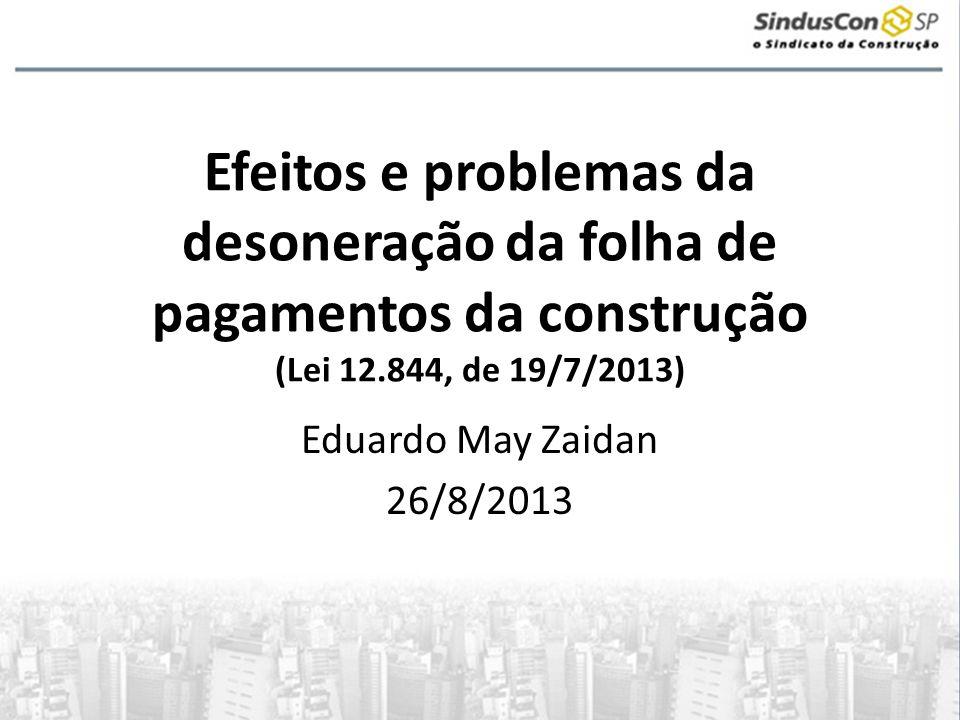 Efeitos e problemas da desoneração da folha de pagamentos da construção (Lei 12.844, de 19/7/2013) Eduardo May Zaidan 26/8/2013