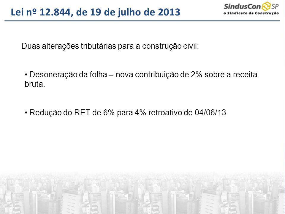 Lei nº 12.844, de 19 de julho de 2013 Duas alterações tributárias para a construção civil: Desoneração da folha – nova contribuição de 2% sobre a rece