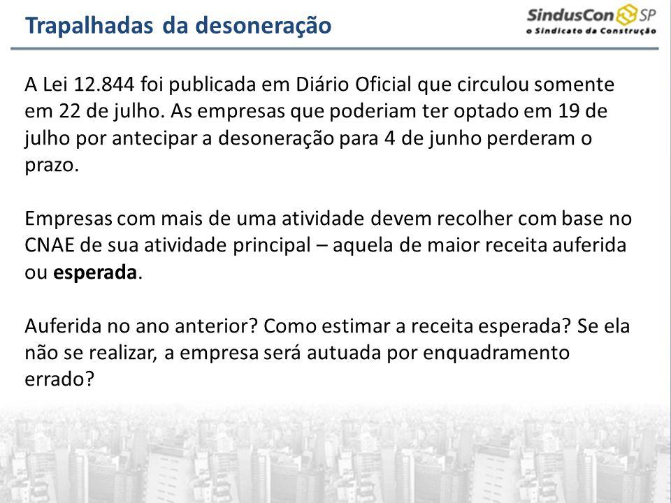Trapalhadas da desoneração A Lei 12.844 foi publicada em Diário Oficial que circulou somente em 22 de julho. As empresas que poderiam ter optado em 19