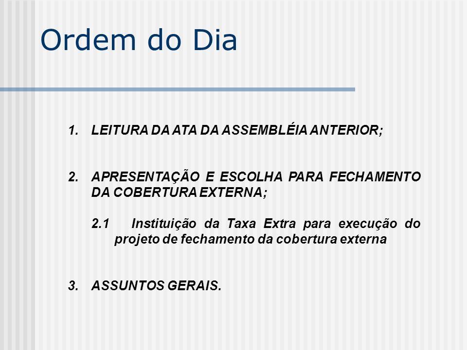 Ordem do Dia 1.LEITURA DA ATA DA ASSEMBLÉIA ANTERIOR; 2.APRESENTAÇÃO E ESCOLHA PARA FECHAMENTO DA COBERTURA EXTERNA; 2.1 Instituição da Taxa Extra par