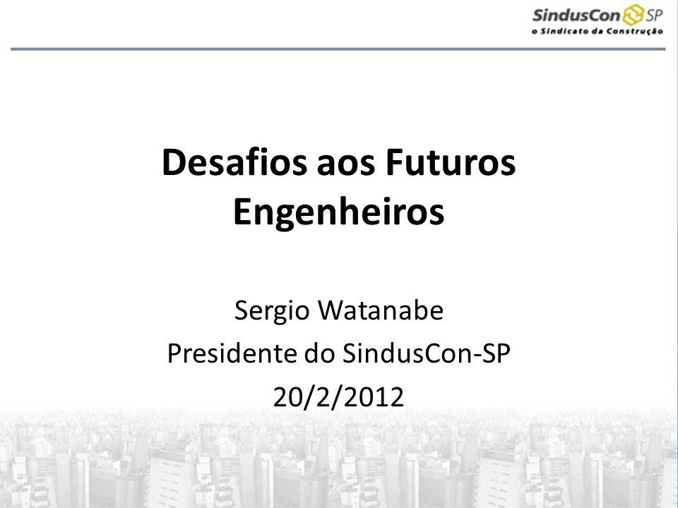 Desafios aos Futuros Engenheiros Sergio Watanabe Presidente do SindusCon-SP 20/2/2012