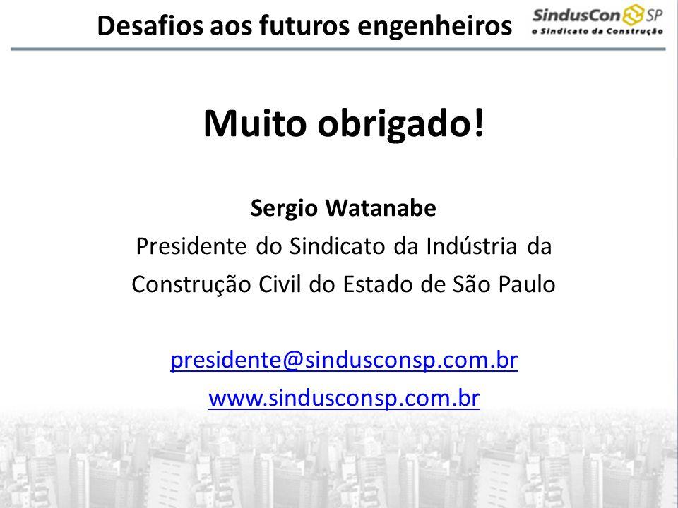 Desafios aos futuros engenheiros Muito obrigado! Sergio Watanabe Presidente do Sindicato da Indústria da Construção Civil do Estado de São Paulo presi