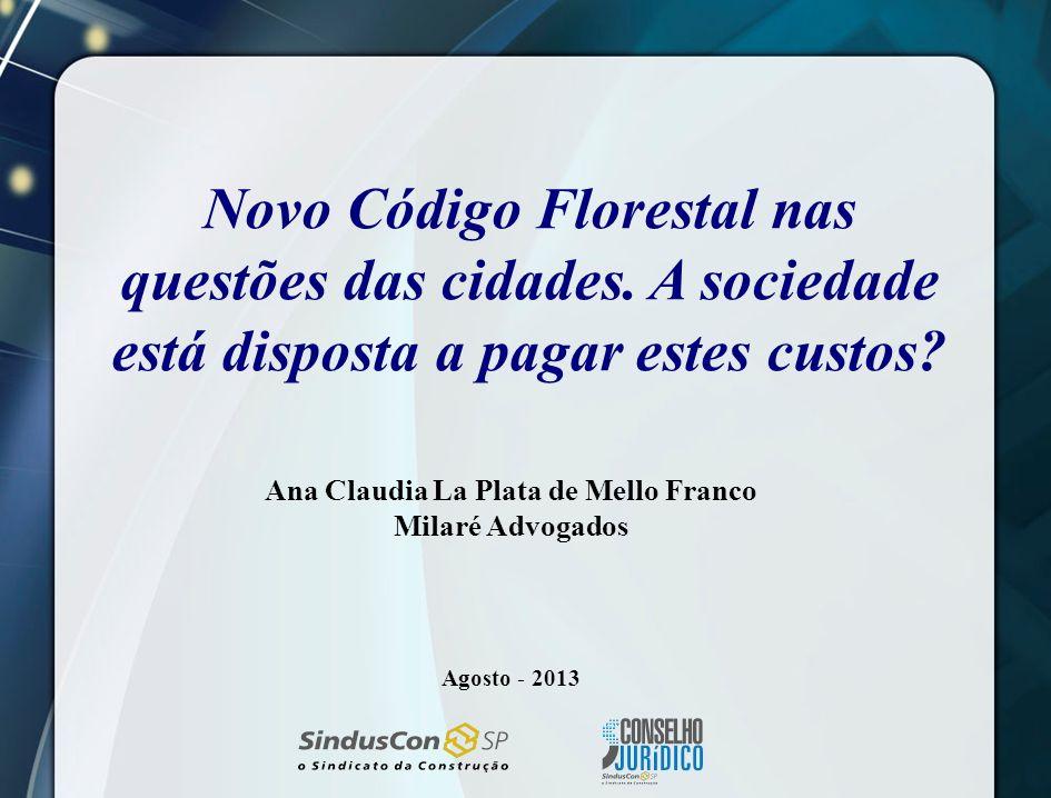 Novo Código Florestal nas questões das cidades. A sociedade está disposta a pagar estes custos? Ana Claudia La Plata de Mello Franco Milaré Advogados