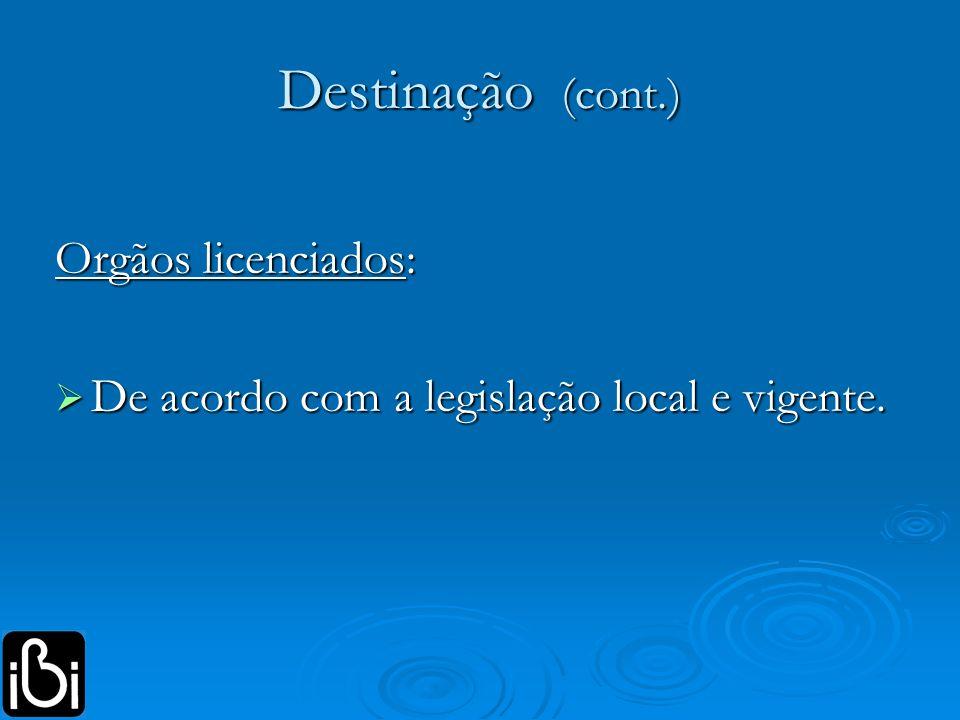 Destinação (cont.) Orgãos licenciados: De acordo com a legislação local e vigente. De acordo com a legislação local e vigente.
