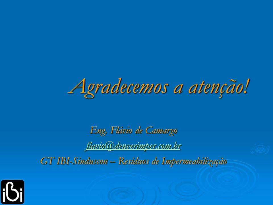 Agradecemos a atenção! Eng. Flávio de Camargo flavio@denverimper.com.br GT IBI-Sinduscon – Resíduos de Impermeabilização