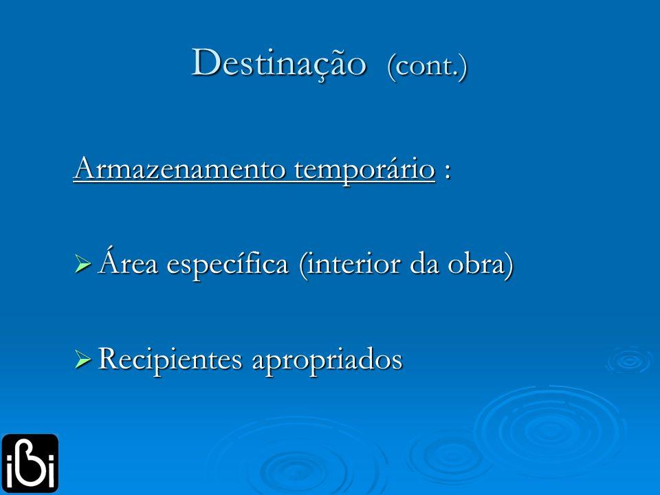 Destinação (cont.) Armazenamento temporário : Área específica (interior da obra) Área específica (interior da obra) Recipientes apropriados Recipiente